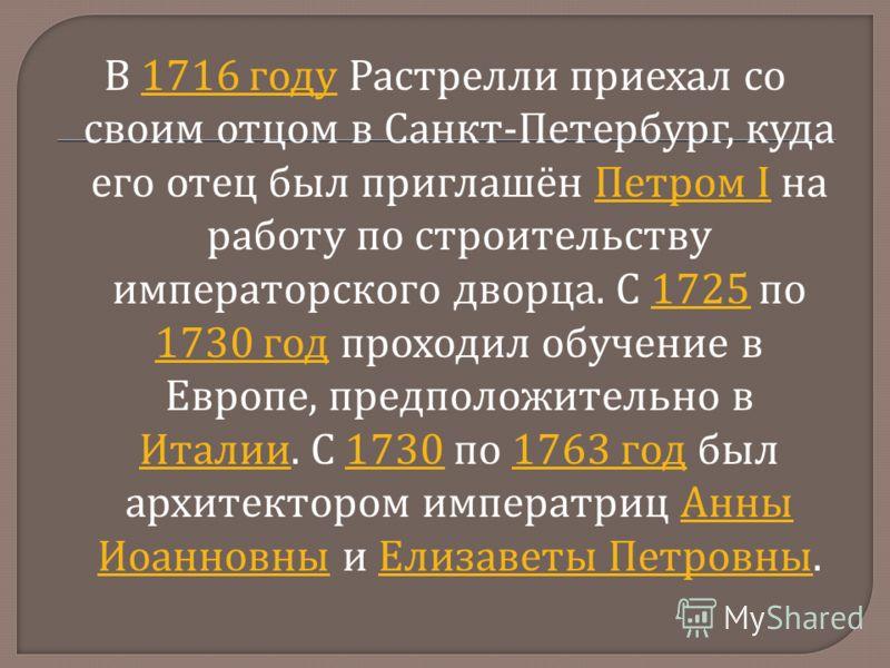 В 1716 году Растрелли приехал со своим отцом в Санкт - Петербург, куда его отец был приглашён Петром I на работу по строительству императорского дворца. С 1725 по 1730 год проходил обучение в Европе, предположительно в Италии. С 1730 по 1763 год был