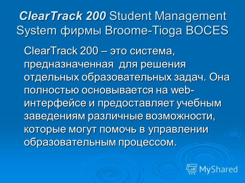 ClearTrack 200 Student Management System фирмы Broome-Tioga BOCES ClearTrack 200 – это система, предназначенная для решения отдельных образовательных задач. Она полностью основывается на web- интерфейсе и предоставляет учебным заведениям различные во