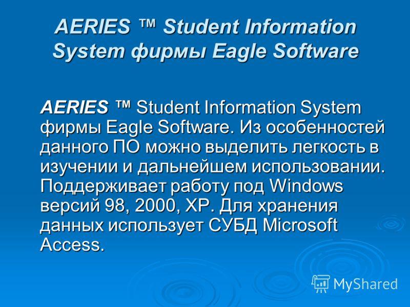 AERIES Student Information System фирмы Eagle Software AERIES Student Information System фирмы Eagle Software. Из особенностей данного ПО можно выделить легкость в изучении и дальнейшем использовании. Поддерживает работу под Windows версий 98, 2000,