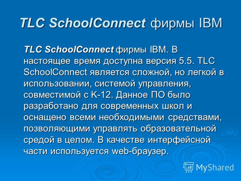 TLC SchoolConnect фирмы IBM TLC SchoolConnect фирмы IBM. В настоящее время доступна версия 5.5. TLC SchoolConnect является сложной, но легкой в использовании, системой управления, совместимой с K-12. Данное ПО было разработано для современных школ и