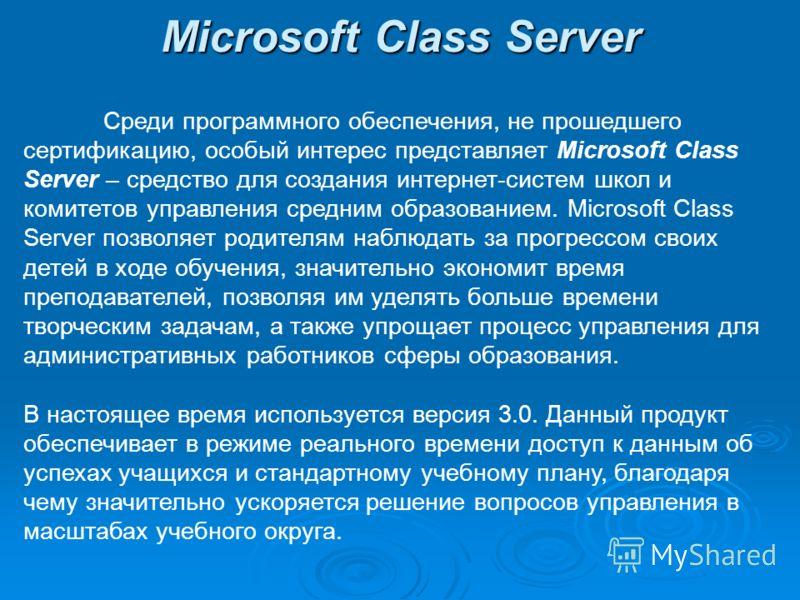 Microsoft Class Server Среди программного обеспечения, не прошедшего сертификацию, особый интерес представляет Microsoft Class Server – средство для создания интернет-систем школ и комитетов управления средним образованием. Microsoft Class Server поз
