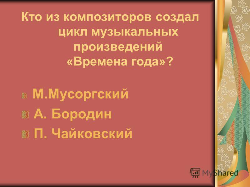 Кто из композиторов создал цикл музыкальных произведений «Времена года»? М.Мусоргский А. Бородин П. Чайковский