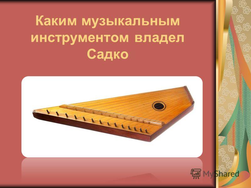 Каким музыкальным инструментом владел Садко