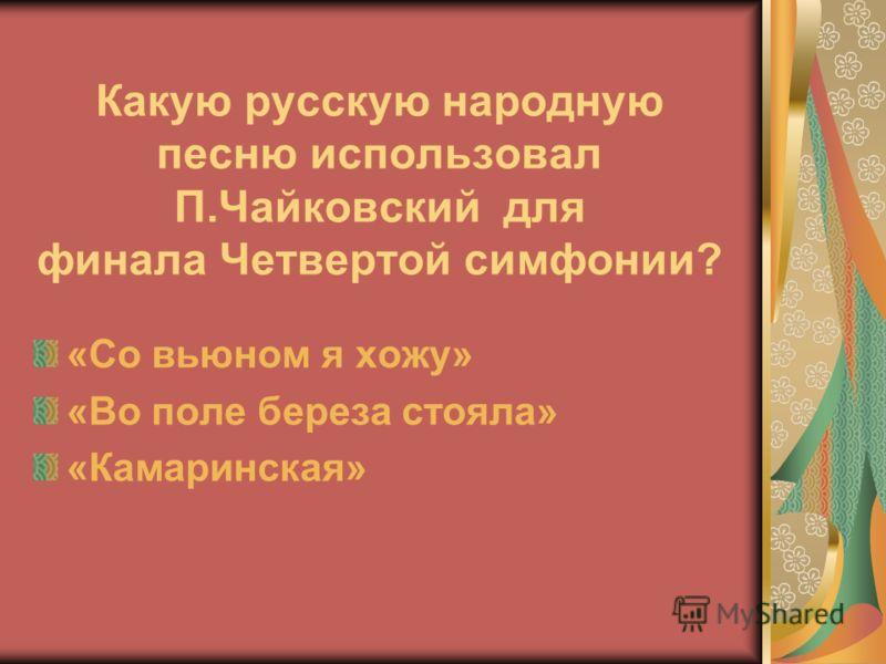 Какую русскую народную песню использовал П.Чайковский для финала Четвертой симфонии? «Со вьюном я хожу» «Во поле береза стояла» «Камаринская»