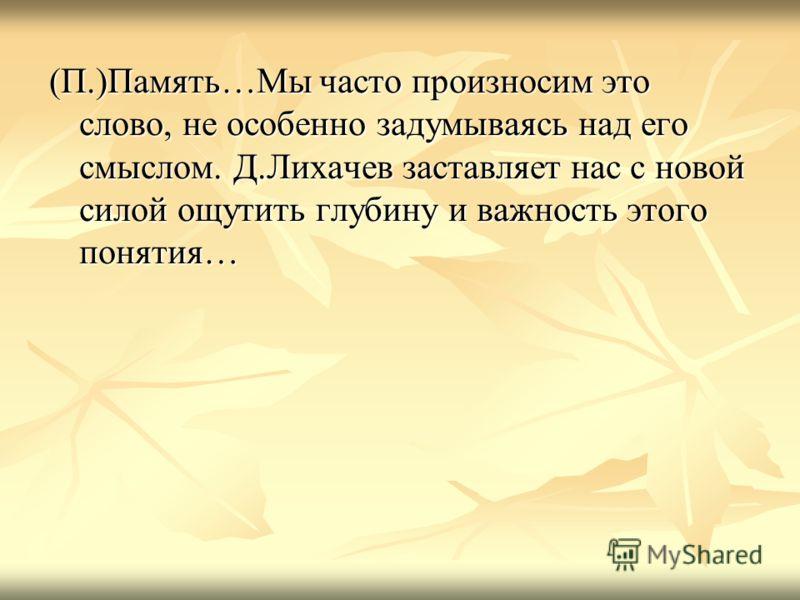 (П.)Память…Мы часто произносим это слово, не особенно задумываясь над его смыслом. Д.Лихачев заставляет нас с новой силой ощутить глубину и важность этого понятия…