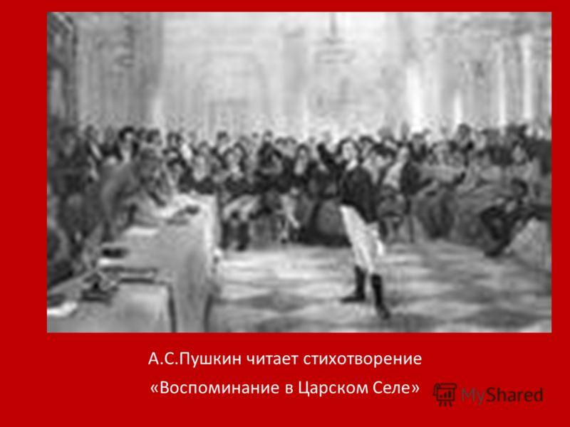 А.С.Пушкин читает стихотворение «Воспоминание в Царском Селе»