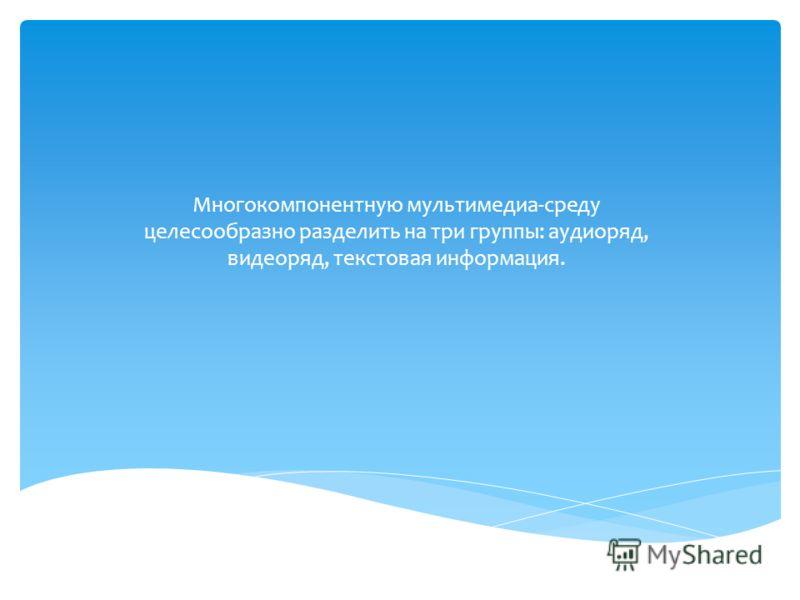 Многокомпонентную мультимедиа-среду целесообразно разделить на три группы: аудиоряд, видеоряд, текстовая информация.