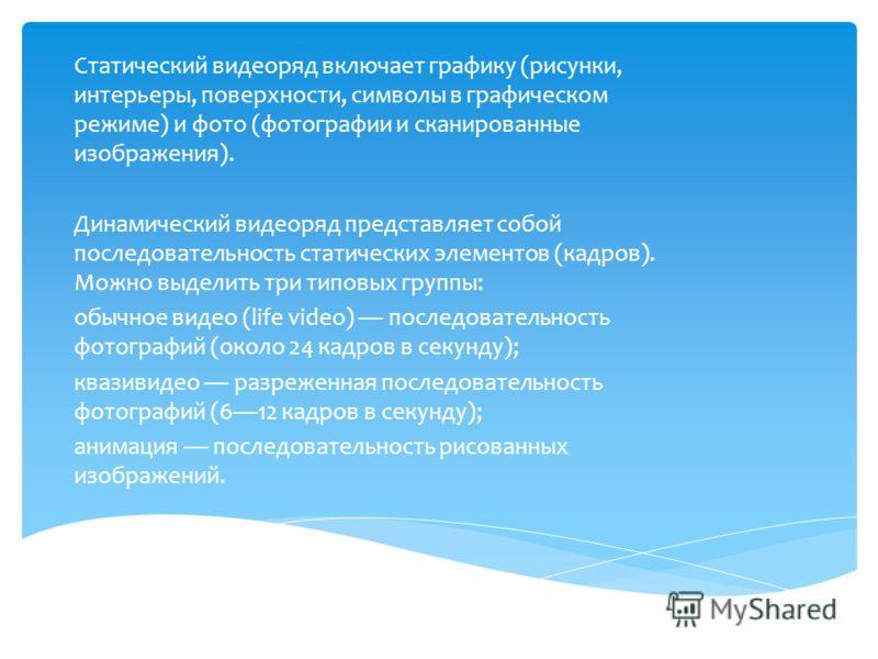 Статический видеоряд включает графику (рисунки, интерьеры, поверхности, символы в графическом режиме) и фото (фотографии и сканированные изображения). Динамический видеоряд представляет собой последовательность статических элементов (кадров). Можно в