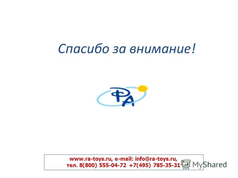 Спасибо за внимание! www.ra-toys.ru, e-mail: info@ra-toys.ru, тел. 8(800) 555-04-72 +7(495) 785-35-31