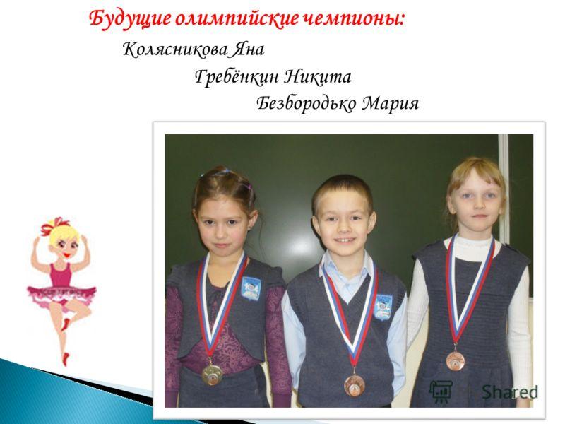 Будущие олимпийские чемпионы: Колясникова Яна Гребёнкин Никита Безбородько Мария