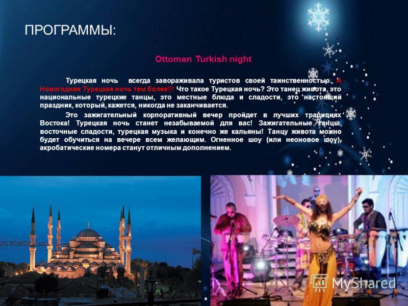 ПРОГРАММЫ: Ottoman Turkish night Турецкая ночь всегда завораживала туристов своей таинственностью. А Новогодняя Турецкая ночь тем более!!! Что такое Турецкая ночь? Это танец живота, это национальные турецкие танцы, это местные блюда и сладости, это н