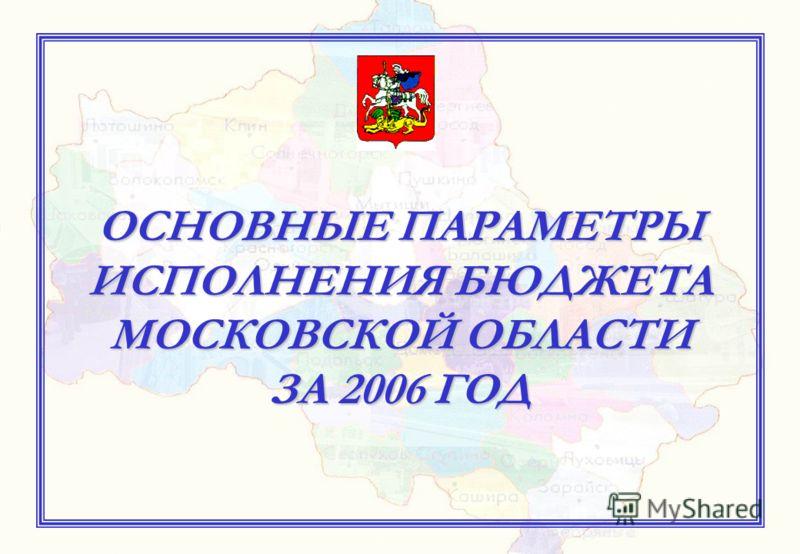 ОСНОВНЫЕ ПАРАМЕТРЫ ИСПОЛНЕНИЯ БЮДЖЕТА МОСКОВСКОЙ ОБЛАСТИ ЗА 2006 ГОД