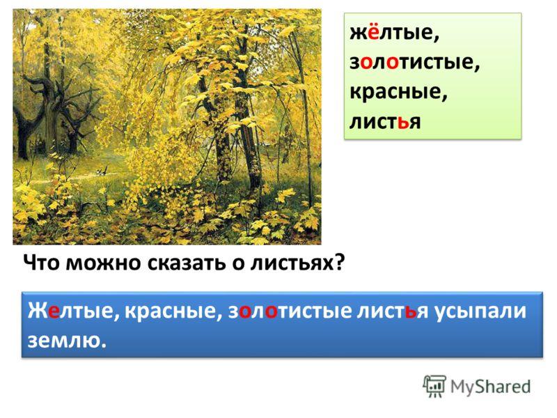 Что можно сказать о листьях? Желтые, красные, золотистые листья усыпали землю. Желтые, красные, золотистые листья усыпали землю. жёлтые, золотистые, красные, листья жёлтые, золотистые, красные, листья