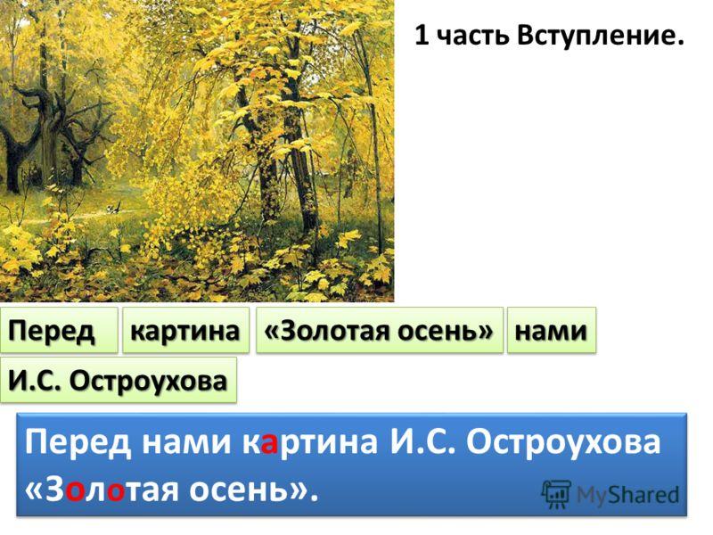 1 часть Вступление. ПередПередкартинакартина «Золотая осень» наминами И.С. Остроухова Перед нами картина И.С. Остроухова «Зол о тая осень». Перед нами картина И.С. Остроухова «Зол о тая осень».