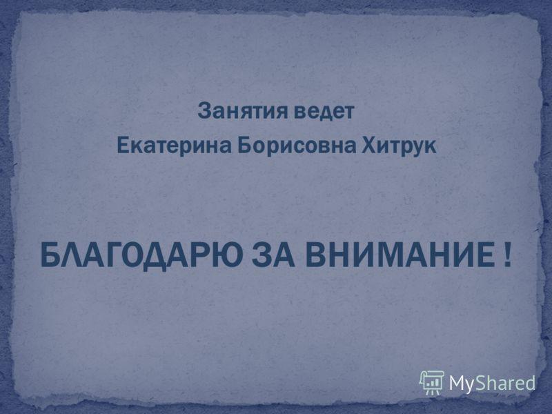 Занятия ведет Екатерина Борисовна Хитрук БЛАГОДАРЮ ЗА ВНИМАНИЕ !