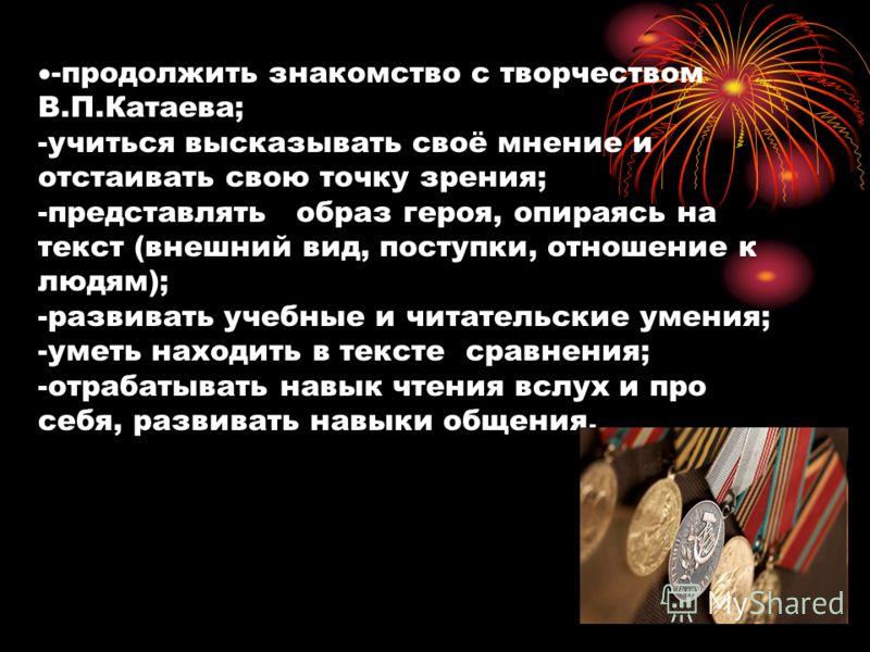 -продолжить знакомство с творчеством В.П.Катаева; -учиться высказывать своё мнение и отстаивать свою точку зрения; -представлять образ героя, опираясь на текст (внешний вид, поступки, отношение к людям); -развивать учебные и читательские умения; -уме