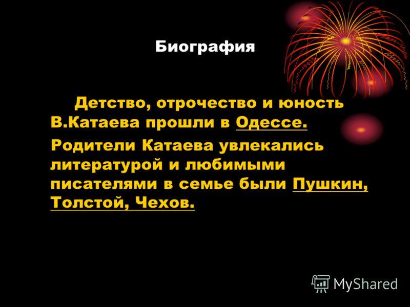 Биография Детство, отрочество и юность В.Катаева прошли в Одессе. Родители Катаева увлекались литературой и любимыми писателями в семье были Пушкин, Толстой, Чехов.