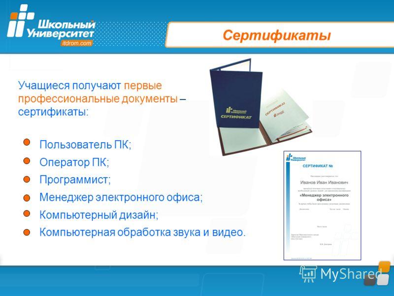 Сертификаты Пользователь ПК; Оператор ПК; Программист; Менеджер электронного офиса; Компьютерный дизайн; Компьютерная обработка звука и видео. Учащиеся получают первые профессиональные документы – сертификаты: