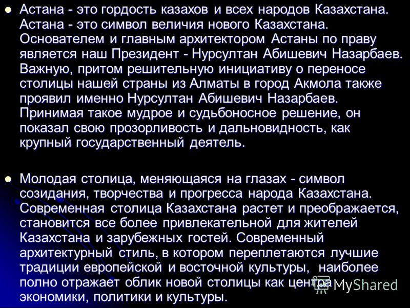 Молодая столица, меняющаяся на глазах, - символ созидания, творчества и прогресса народа Казахстана. В строительстве Астаны принимали участие 71 город страны, 432 строительные компании, 135 заводов снабжали стройку строительными материалами.