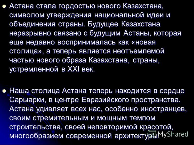 Астана - это гордость казахов и всех народов Казахстана. Астана - это символ величия нового Казахстана. Основателем и главным архитектором Астаны по праву является наш Президент - Нурсултан Абишевич Назарбаев. Важную, притом решительную инициативу о