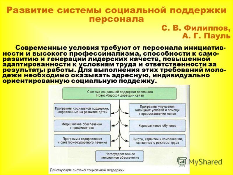 Развитие системы социальной поддержки персонала С. В. Филиппов, А. Г. Пауль Современные условия требуют от персонала инициатив- ности и высокого профессинализма, способности к само- развитию и генерации лидерских качеств, повышенной адаптированности