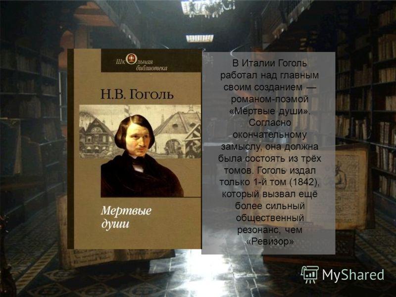 В Италии Гоголь работал над главным своим созданием романом-поэмой «Мёртвые души». Согласно окончательному замыслу, она должна была состоять из трёх томов. Гоголь издал только 1-й том (1842), который вызвал ещё более сильный общественный резонанс, че