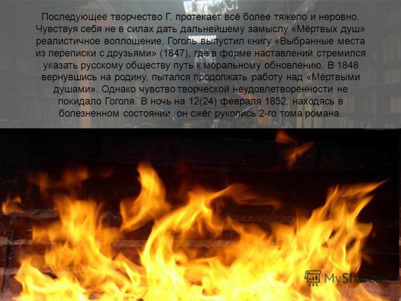 Последующее творчество Г. протекает всё более тяжело и неровно. Чувствуя себя не в силах дать дальнейшему замыслу «Мёртвых душ» реалистичное воплощение, Гоголь выпустил книгу «Выбранные места из переписки с друзьями» (1847), где в форме наставлений с