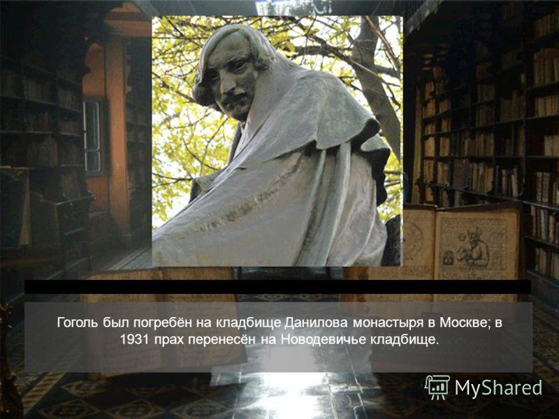 Гоголь был погребён на кладбище Данилова монастыря в Москве; в 1931 прах перенесён на Новодевичье кладбище.