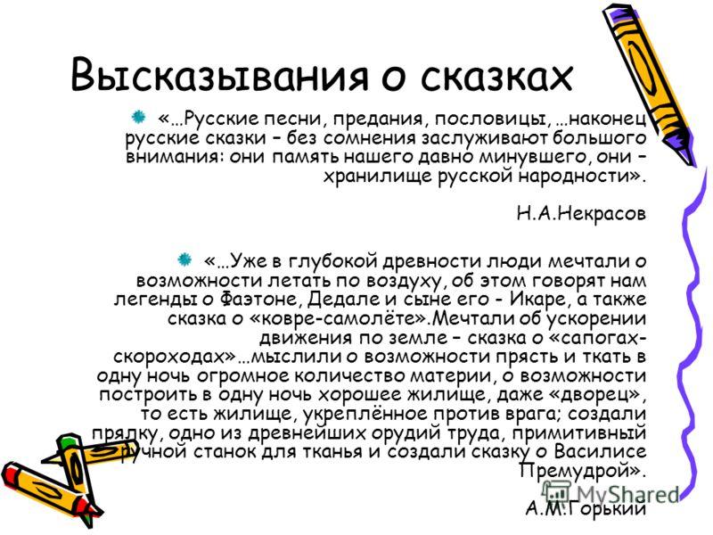 Высказывания о сказках «…Русские песни, предания, пословицы, …наконец русские сказки – без сомнения заслуживают большого внимания: они память нашего давно минувшего, они – хранилище русской народности». Н.А.Некрасов «…Уже в глубокой древности люди ме