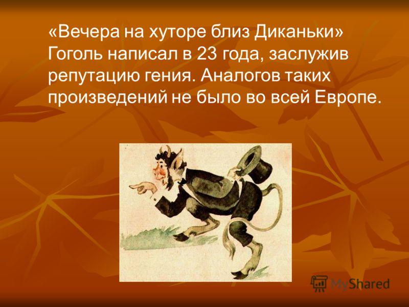 «Вечера на хуторе близ Диканьки» Гоголь написал в 23 года, заслужив репутацию гения. Аналогов таких произведений не было во всей Европе.