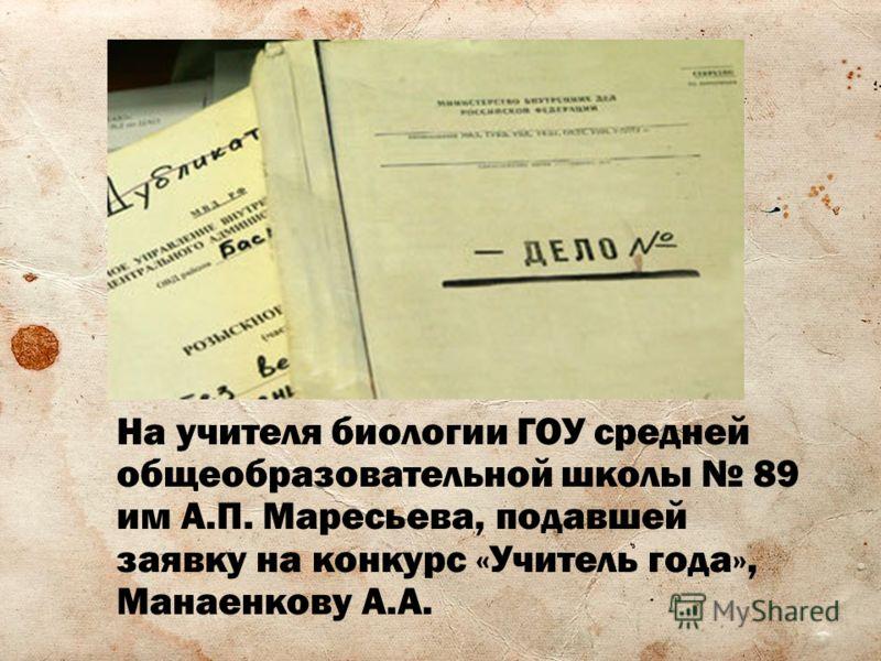 На учителя биологии ГОУ средней общеобразовательной школы 89 им А.П. Маресьева, подавшей заявку на конкурс «Учитель года», Манаенкову А.А.