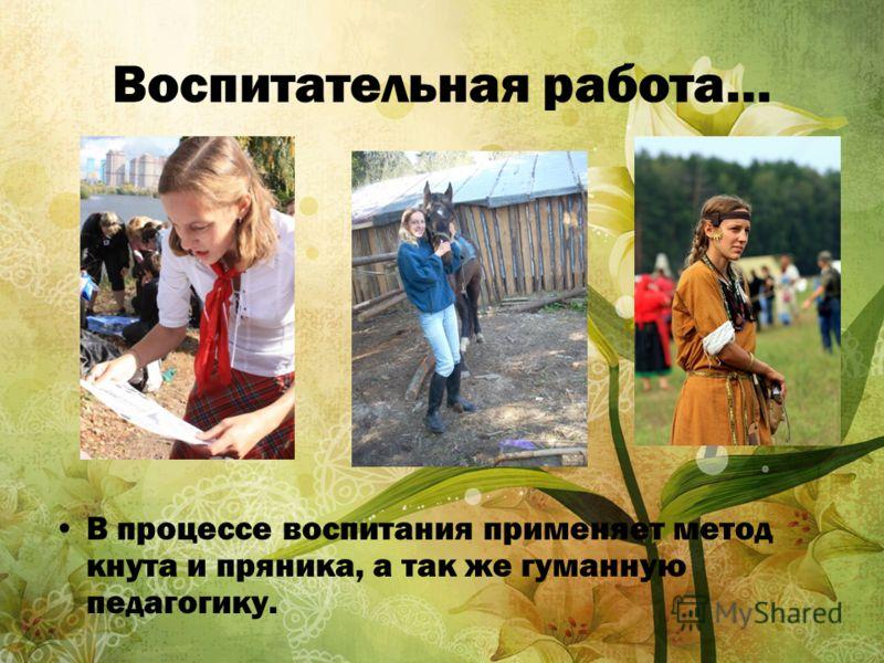 Воспитательная работа… В процессе воспитания применяет метод кнута и пряника, а так же гуманную педагогику.