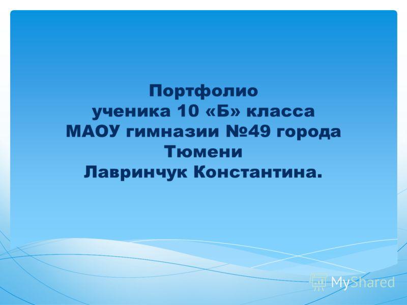 Портфолио ученика 10 «Б» класса МАОУ гимназии 49 города Тюмени Лавринчук Константина.