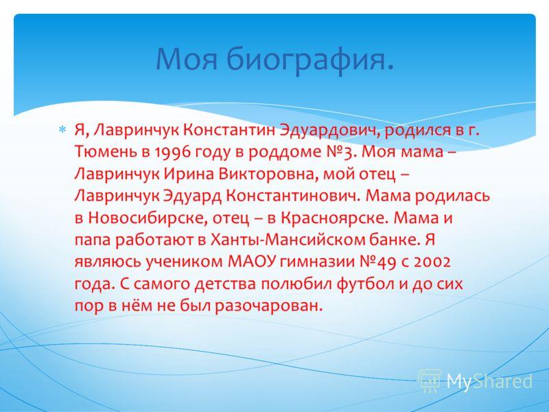 Я, Лавринчук Константин Эдуардович, родился в г. Тюмень в 1996 году в роддоме 3. Моя мама – Лавринчук Ирина Викторовна, мой отец – Лавринчук Эдуард Константинович. Мама родилась в Новосибирске, отец – в Красноярске. Мама и папа работают в Ханты-Манси