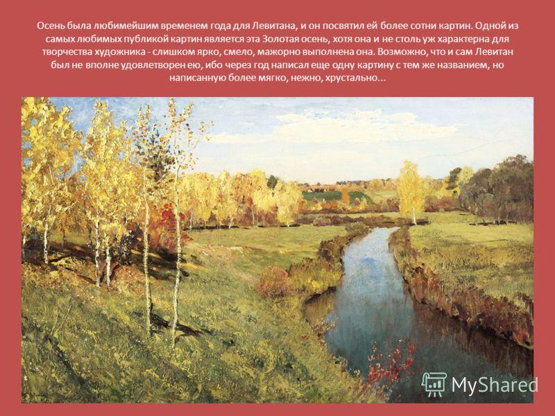 Осень была любимейшим временем года для Левитана, и он посвятил ей более сотни картин. Одной из самых любимых публикой картин является эта Золотая осень, хотя она и не столь уж характерна для творчества художника - слишком ярко, смело, мажорно выполн
