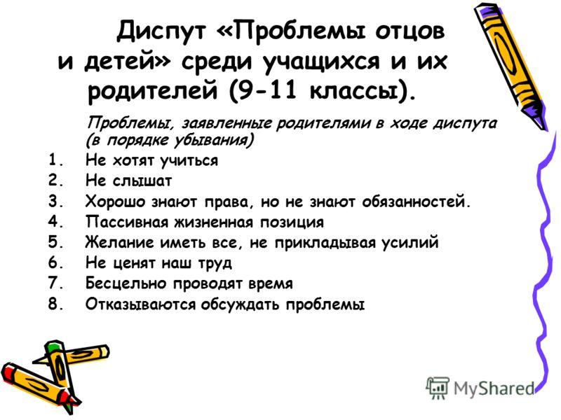 Диспут «Проблемы отцов и детей» среди учащихся и их родителей (9-11 классы). Проблемы, заявленные родителями в ходе диспута (в порядке убывания) 1.Не хотят учиться 2.Не слышат 3.Хорошо знают права, но не знают обязанностей. 4.Пассивная жизненная пози