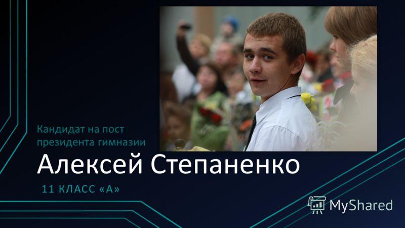 Кандидат на пост президента гимназии Алексей Степаненко 11 КЛАСС «А»