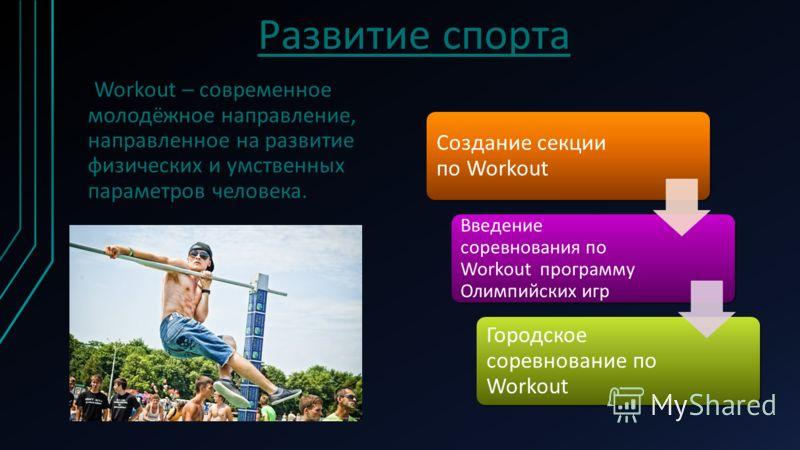 Развитие спорта Workout – современное молодёжное направление, направленное на развитие физических и умственных параметров человека. Создание секции по Workout Введение соревнования по Workout программу Олимпийских игр Городское соревнование по Workou