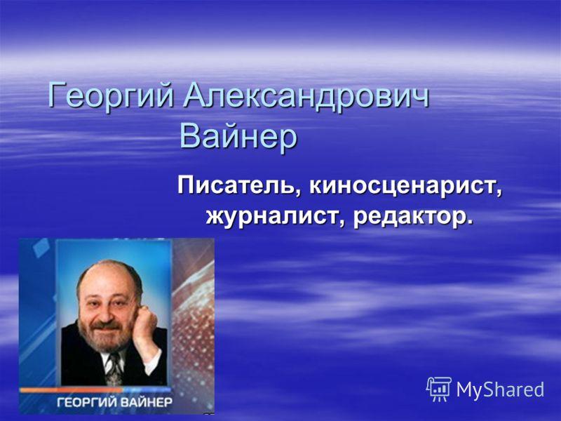 Георгий Александрович Вайнер Писатель, киносценарист, журналист, редактор.