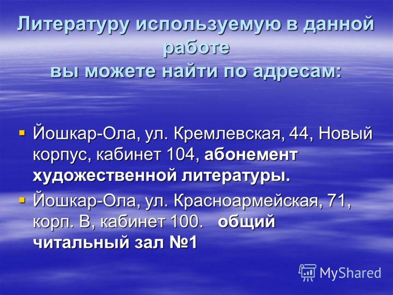 Литературу используемую в данной работе вы можете найти по адресам: Йошкар-Ола, ул. Кремлевская, 44, Новый корпус, кабинет 104, абонемент художественной литературы. Йошкар-Ола, ул. Кремлевская, 44, Новый корпус, кабинет 104, абонемент художественной