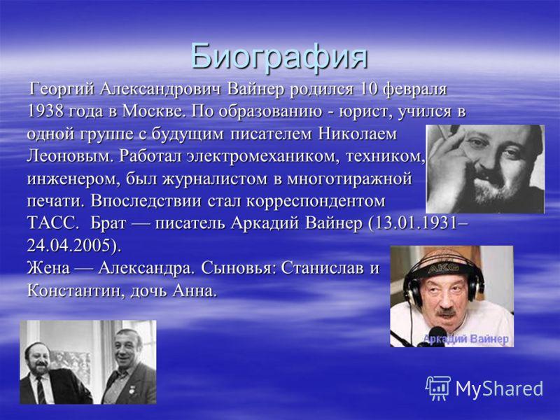 Биография Георгий Александрович Вайнер родился 10 февраля 1938 года в Москве. По образованию - юрист, учился в одной группе с будущим писателем Николаем Леоновым. Работал электромехаником, техником, инженером, был журналистом в многотиражной печати.