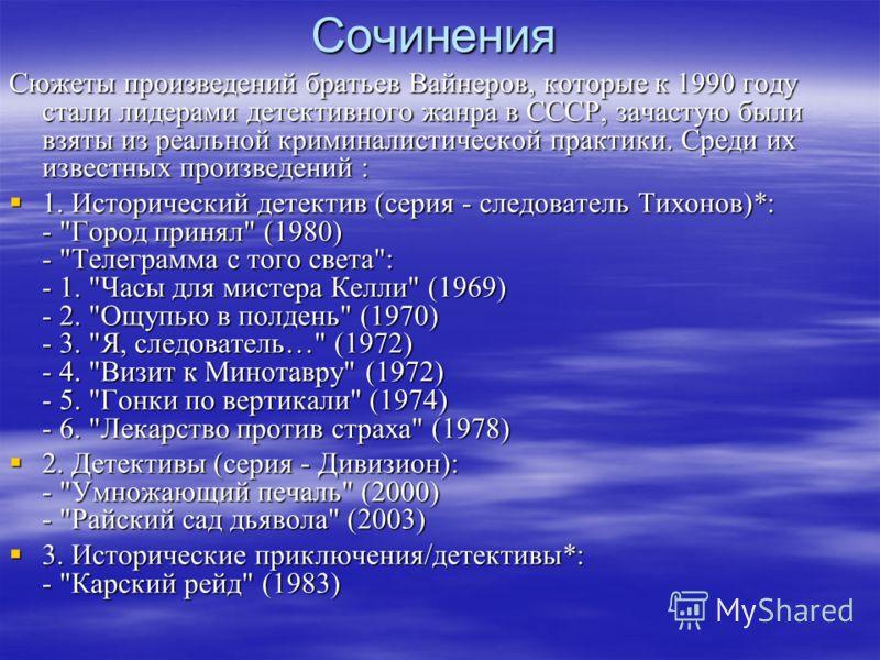 Сочинения Сюжеты произведений братьев Вайнеров, которые к 1990 году стали лидерами детективного жанра в СССР, зачастую были взяты из реальной криминалистической практики. Среди их известных произведений : 1. Исторический детектив (серия - следователь
