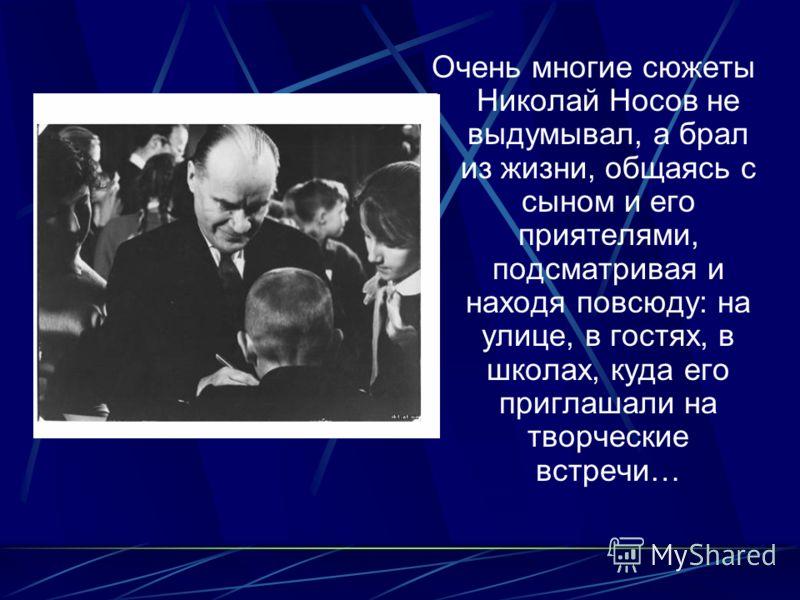 Очень многие сюжеты Николай Носов не выдумывал, а брал из жизни, общаясь с сыном и его приятелями, подсматривая и находя повсюду: на улице, в гостях, в школах, куда его приглашали на творческие встречи…