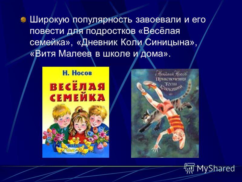 Широкую популярность завоевали и его повести для подростков «Весёлая семейка», «Дневник Коли Синицына», «Витя Малеев в школе и дома».