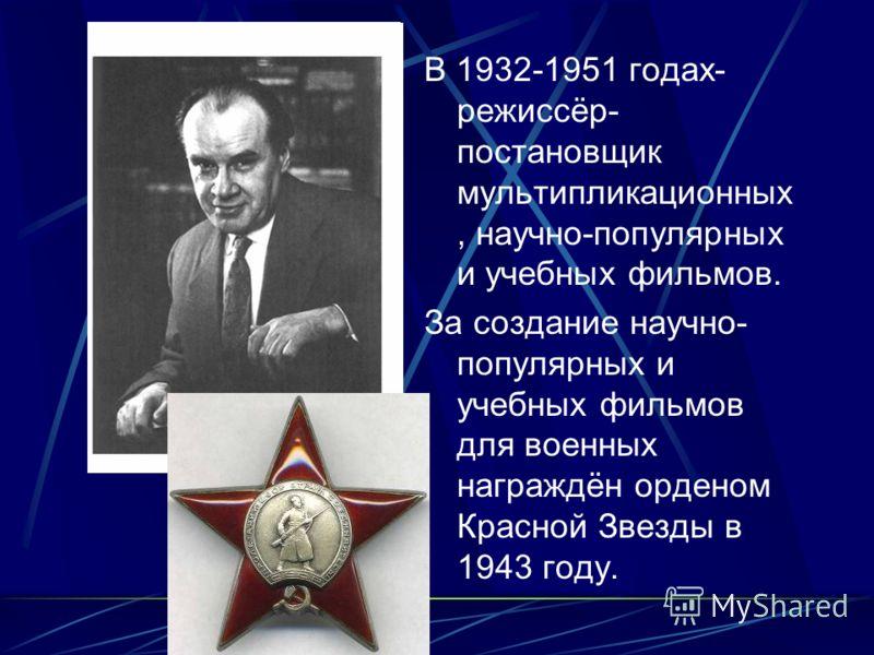 В 1932-1951 годах- режиссёр- постановщик мультипликационных, научно-популярных и учебных фильмов. За создание научно- популярных и учебных фильмов для военных награждён орденом Красной Звезды в 1943 году.