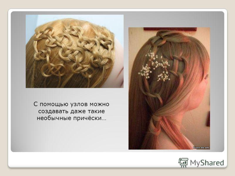 С помощью узлов можно создавать даже такие необычные причёски…