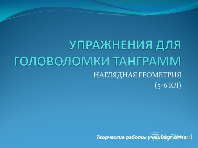 НАГЛЯДНАЯ ГЕОМЕТРИЯ (5-6 КЛ) Творческие работы учащихся 2011г.