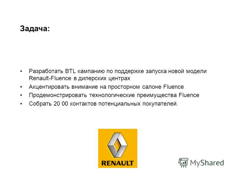 Разработать BTL кампанию по поддержке запуска новой модели Renault-Fluence в дилерских центрах Акцентировать внимание на просторном салоне Fluence Продемонстрировать технологические преимущества Fluence Собрать 20 00 контактов потенциальных покупател