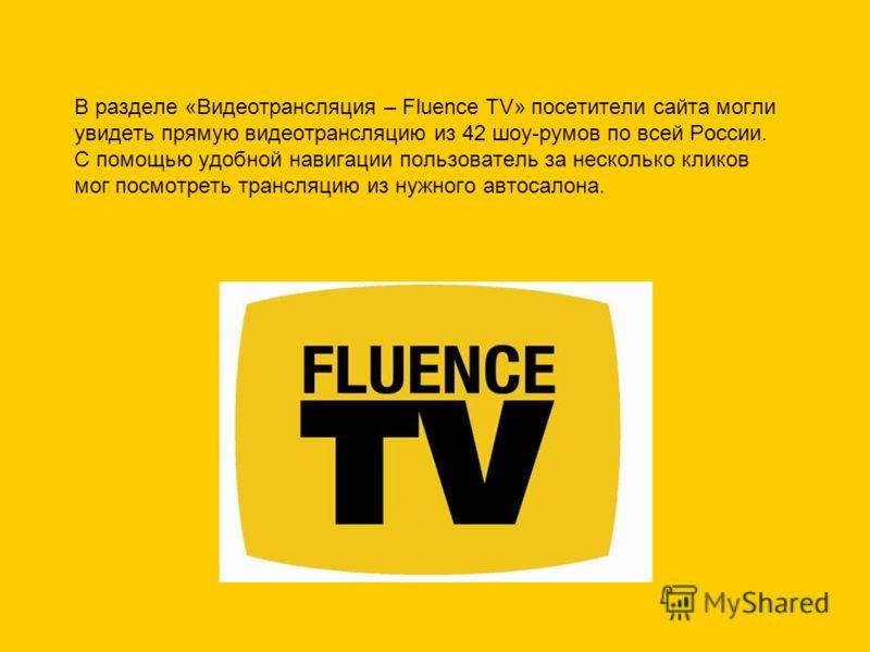 В разделе «Видеотрансляция – Fluence TV» посетители сайта могли увидеть прямую видеотрансляцию из 42 шоу-румов по всей России. С помощью удобной навигации пользователь за несколько кликов мог посмотреть трансляцию из нужного автосалона.