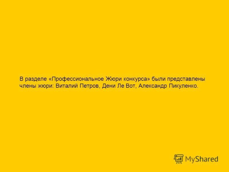 В разделе «Профессиональное Жюри конкурса» были представлены члены жюри: Виталий Петров, Дени Ле Вот, Александр Пикуленко.